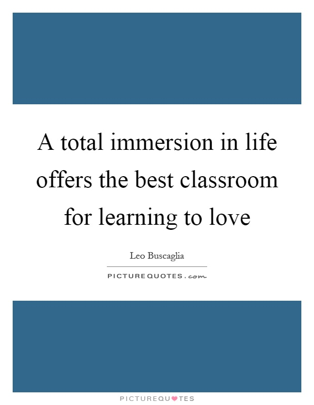 A total immersion in life offers the best classroom for learning to love Picture Quote #1