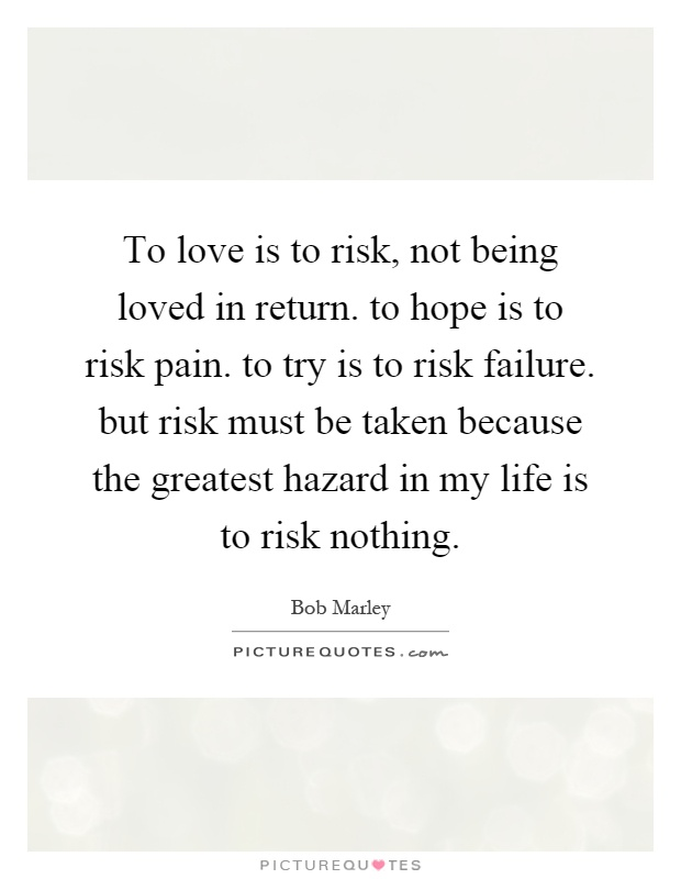 To Love Is To Risk, Not Being Loved In Return. To Hope Is