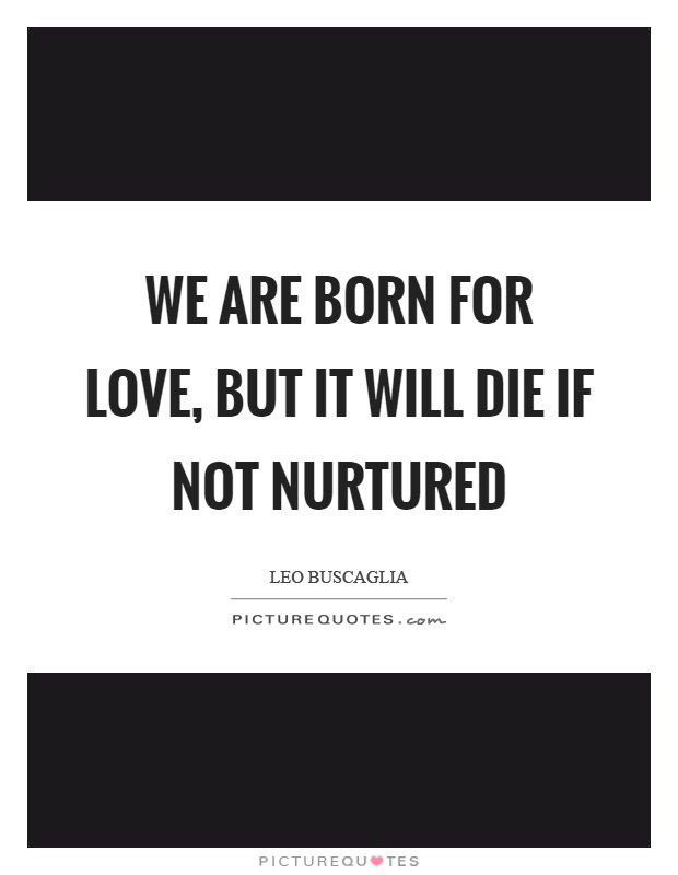 We are born for love, but it will die if not nurtured Picture Quote #1