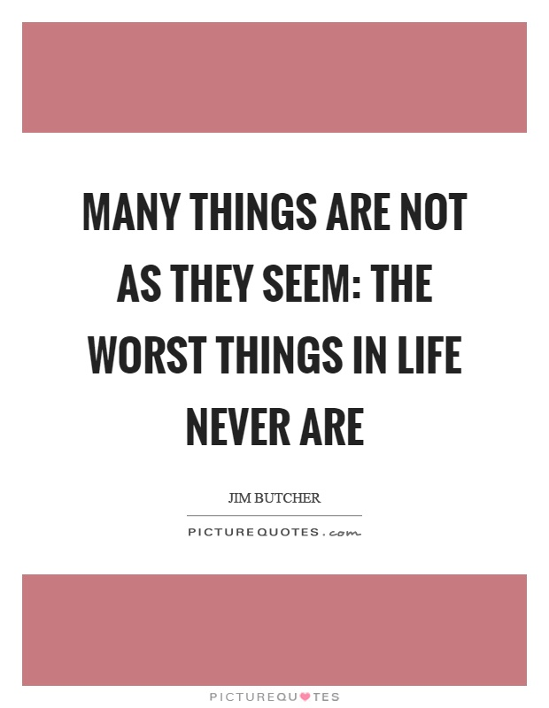Many things are not as they seem: The worst things in life never are Picture Quote #1