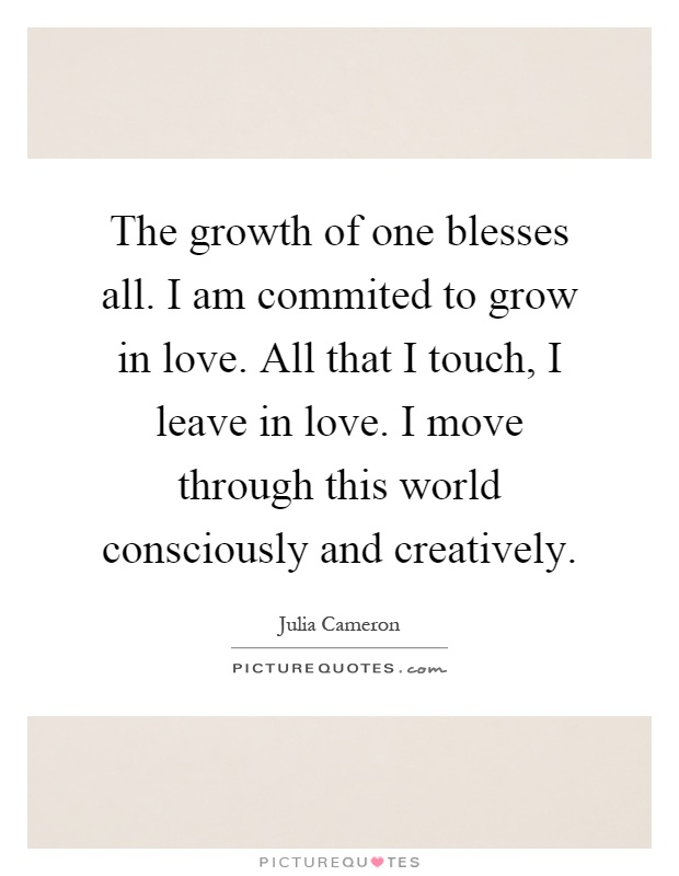 The growth of one blesses all. I am commited to grow in love. All that I touch, I leave in love. I move through this world consciously and creatively Picture Quote #1