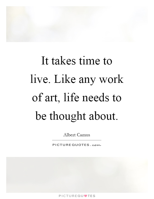 It takes time to live. Like any work of art, life needs to be thought about Picture Quote #1