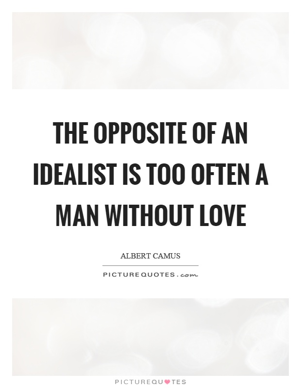 The opposite of an idealist is too often a man without love Picture Quote #1