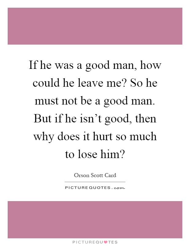 If he was a good man, how could he leave me? So he must not be a good man. But if he isn't good, then why does it hurt so much to lose him? Picture Quote #1