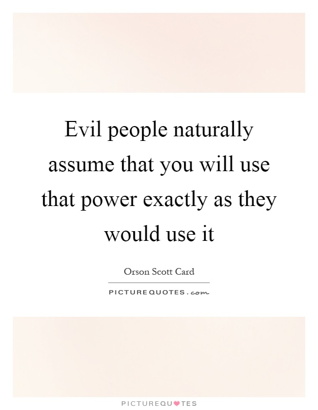 Evil people naturally assume that you will use that power exactly as they would use it Picture Quote #1
