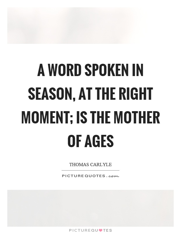 A word spoken in season, at the right moment; is the mother of ages Picture Quote #1