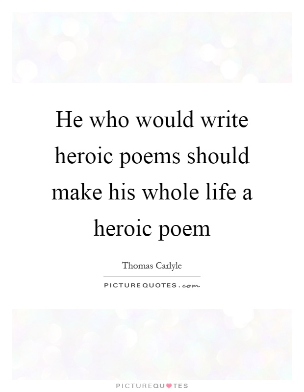 Superb He Who Would Write Heroic Poems Should Make His Whole Life A Heroic Poem  Picture Quote