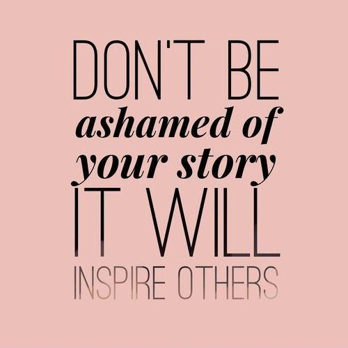 Don\'t be ashamed of your story, it will inspire others ...
