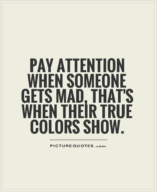 Pay attention when someone gets mad, that's when their true colors show Picture Quote #1