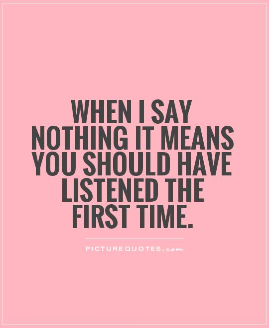 When I say nothing It means you should have listened the first time Picture Quote #1