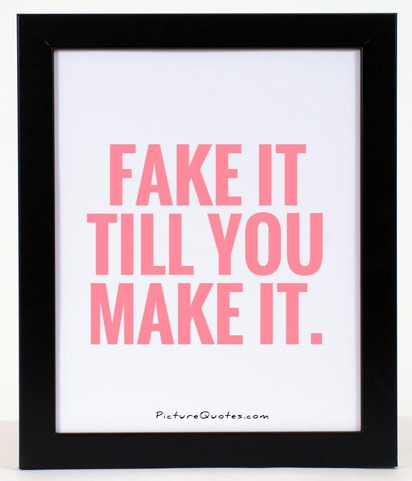 Fake it till you make it Picture Quote #1