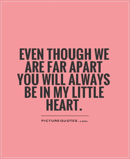 Even though we are far apart you will always be in my little heart Picture Quote #1