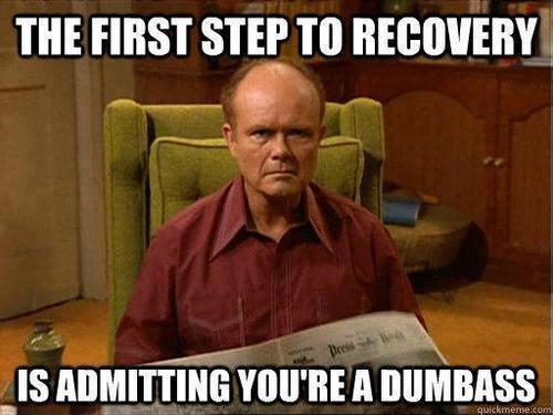http://img.picturequotes.com/2/4/3036/the-first-step-to-recovery-is-admitting-youre-a-dumbass-quote-1.jpg