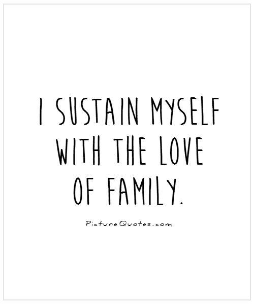 I sustain myself with the love of family Picture Quote #1