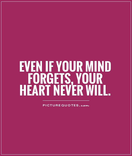 Even if your Mind forgets, Your Heart never will Picture Quote #1