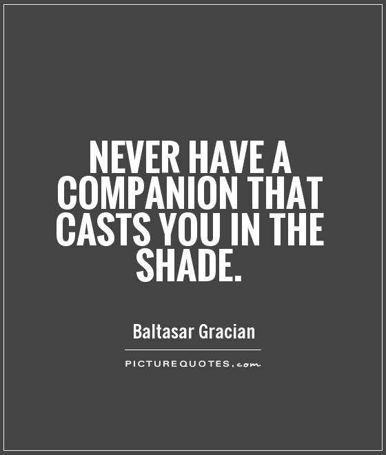 Never have a companion that casts you in the shade Picture Quote #1