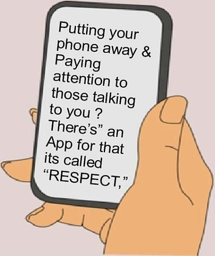 Putting your phone away and paying attention to those talking to you? There's an App for that, it's called respect Picture Quote #1