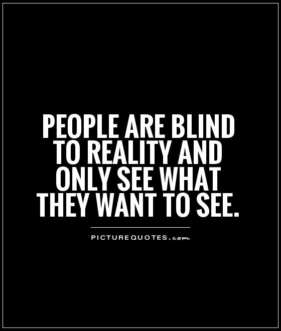 People are blind to reality and only see what they want to see Picture Quote #1