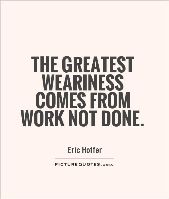 The greatest weariness comes from work not done Picture Quote #1