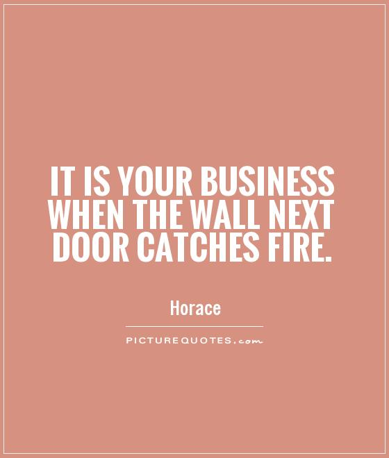 It is your business when the wall next door catches fire Picture Quote #1