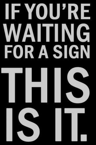 If your're waiting for a sign. This is it Picture Quote #1
