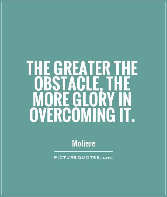 The greater the obstacle, the more glory in overcoming it Picture Quote #1