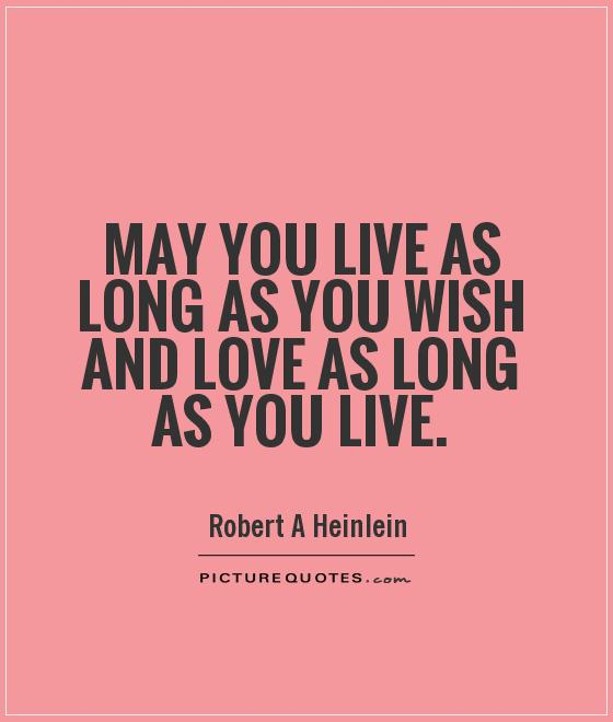 May you live as long as you wish and love as long as you live Picture Quote #1