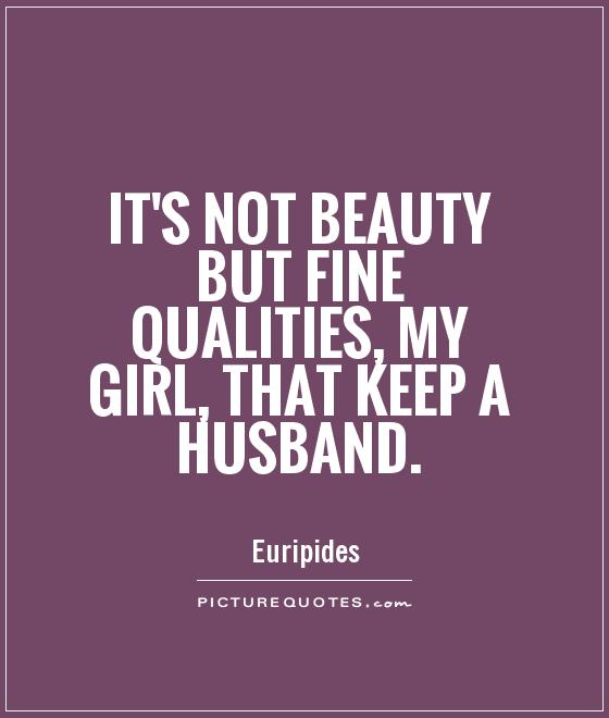 It's not beauty but fine qualities, my girl, that keep a husband Picture Quote #1