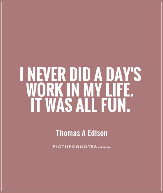 I never did a day's work in my life. It was all fun Picture Quote #1
