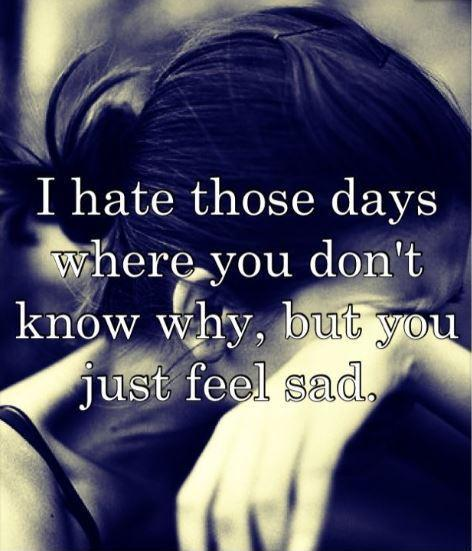 I hate the days where you don't know why, but you just feel sad Picture Quote #1