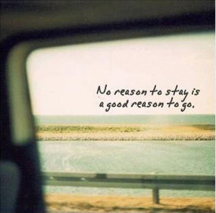 No reason to stay is a good reason to go Picture Quote #1