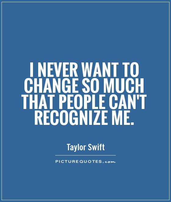 I never want to change so much that people can't recognize me Picture Quote #1