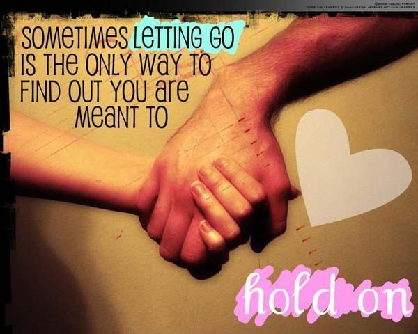 Sometimes letting go is the only way to find out you are meant to hold on Picture Quote #1