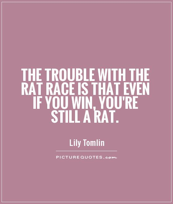 The trouble with the rat race is that even if you win, you're still a rat Picture Quote #1
