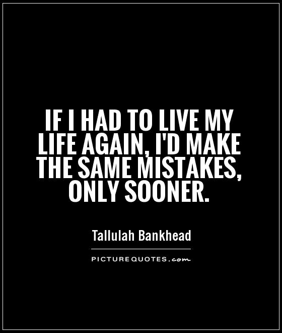 If I had to live my life again, I'd make the same mistakes, only sooner Picture Quote #1