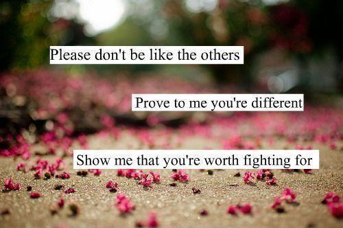 Please don't be like the others, prove to me you're different, show me that you're worth fighting for Picture Quote #1
