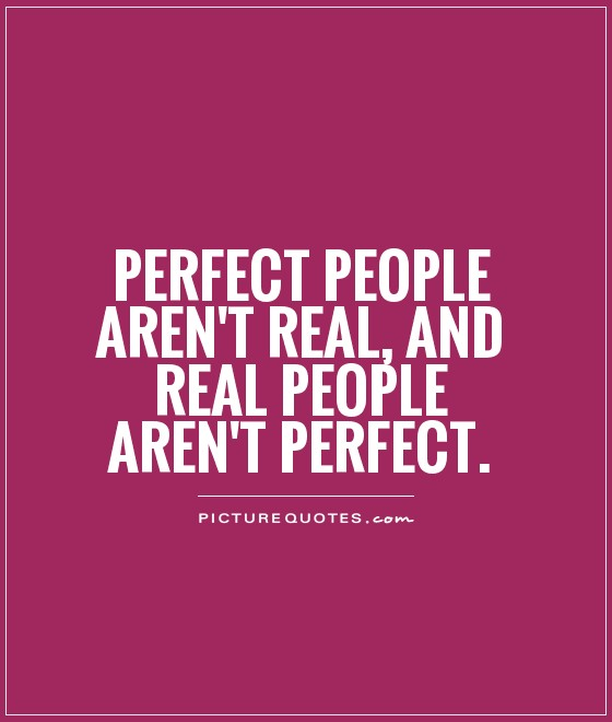 Perfect people aren't real, and real people aren't perfect Picture Quote #1