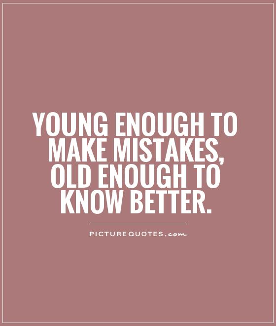 Young enough to make mistakes, old enough to know better Picture Quote #1