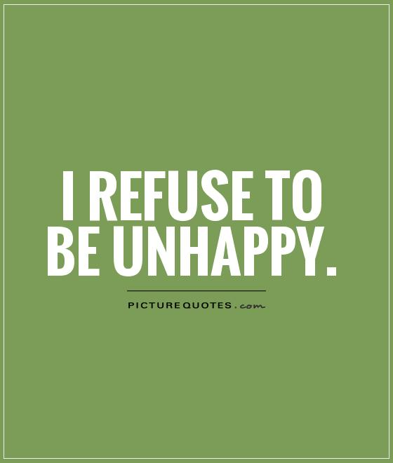 I refuse to be unhappy Picture Quote #1