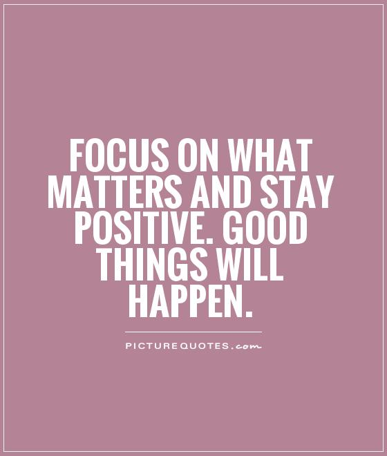 Focus on what matters and stay positive. Good things will happen Picture Quote #1