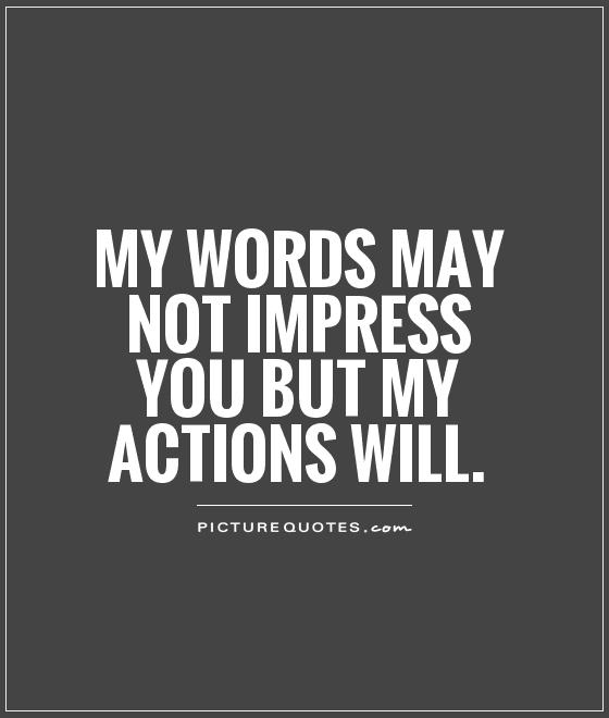 My words may not impress you but my actions will Picture Quote #1