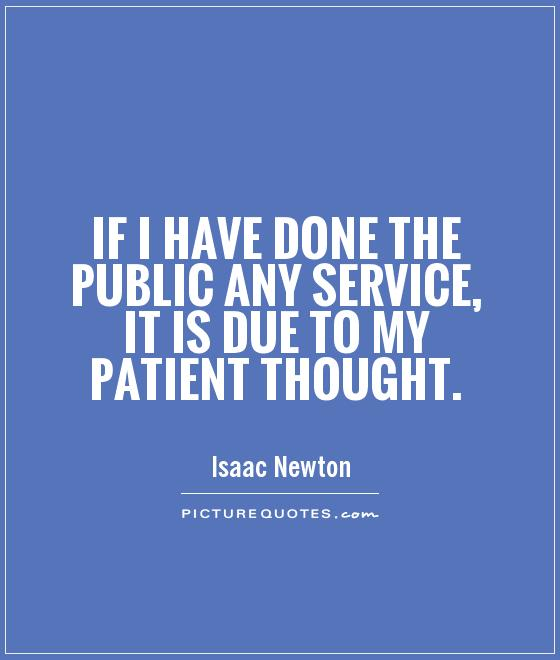If I have done the public any service, it is due to my patient thought Picture Quote #1