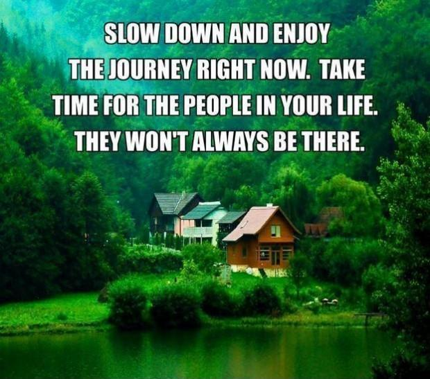 Slow down and enjoy the journey right now. Take time for people in your life. They won't always be there Picture Quote #1