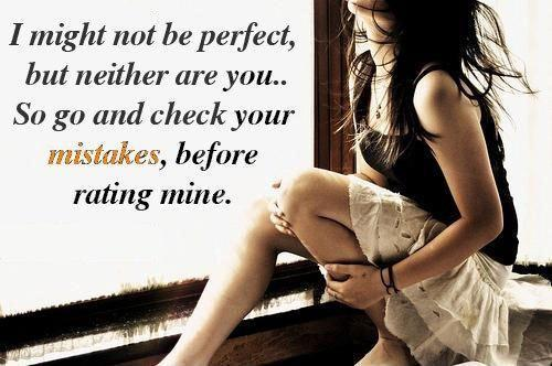 I might not be perfect, but neither are you. So go ahead and check your mistakes, before rating mine Picture Quote #1
