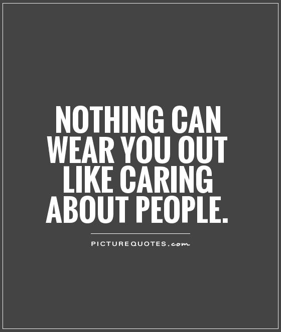 Nothing can wear you out like caring about people Picture Quote #1