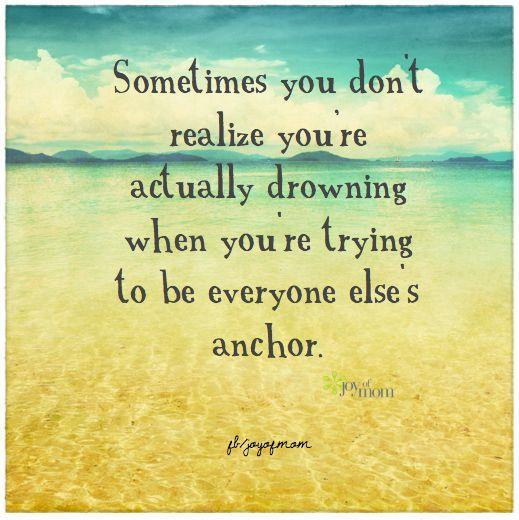 Sometimes you don't realize you're actually drowning when you're trying to be everyone else's anchor Picture Quote #1
