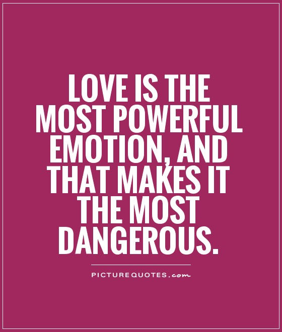 Love is the most powerful emotion, and that makes it the most dangerous Picture Quote #1