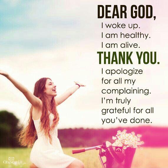 Dear God, i woke up. I am healthy. I am alive. Thank you. I apologize for all my complaining. I am truly grateful for all you've done Picture Quote #1