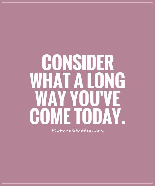 Consider what a long way you've come today Picture Quote #1
