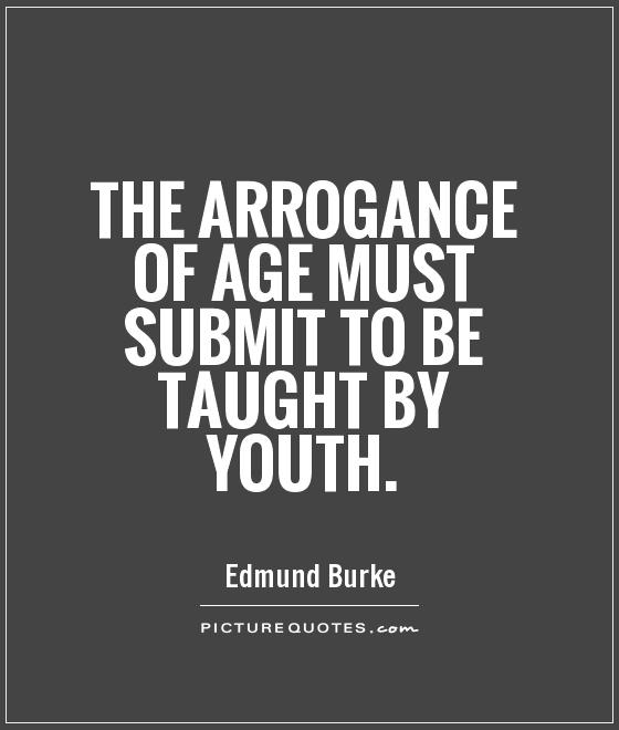 The arrogance of age must submit to be taught by youth Picture Quote #1